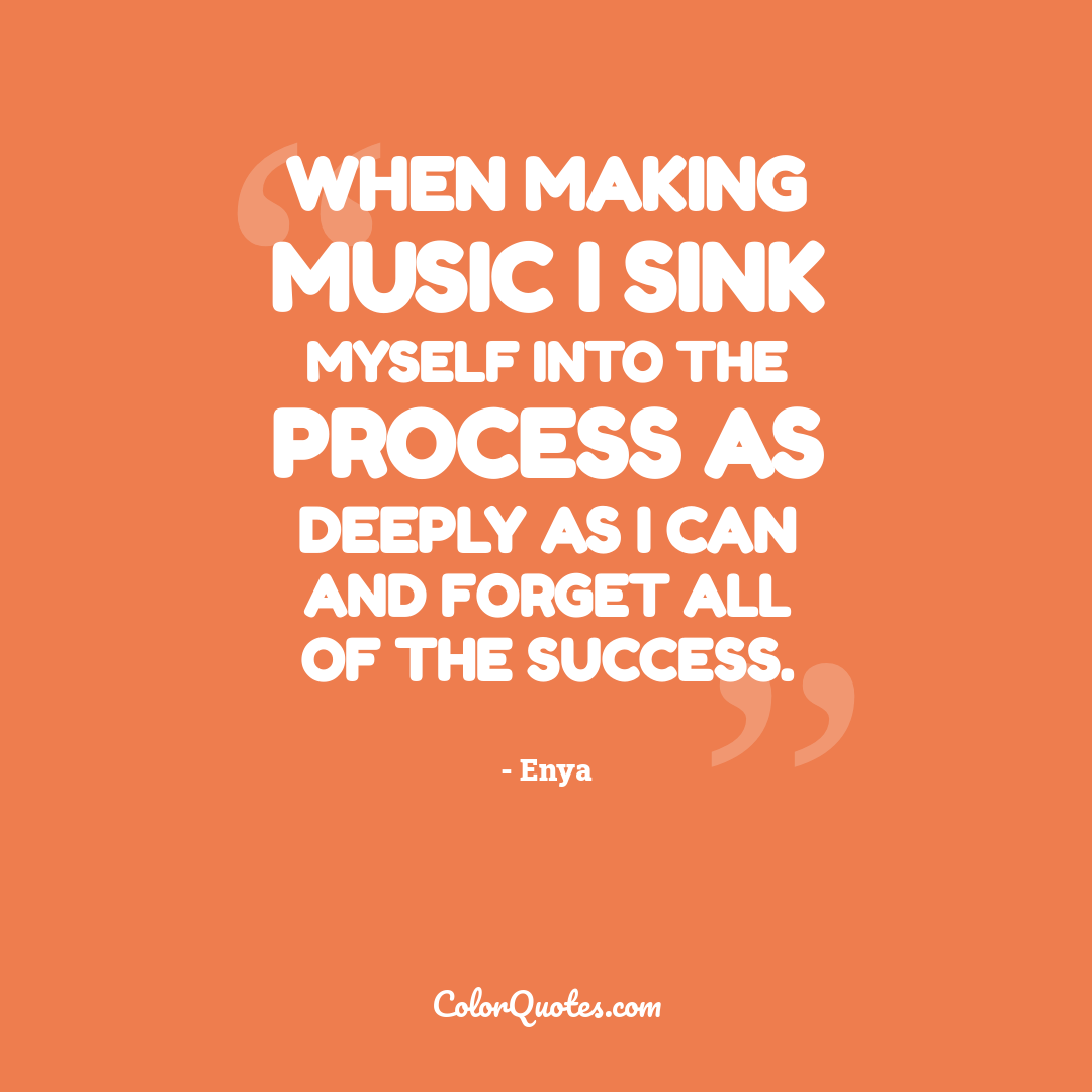 When making music I sink myself into the process as deeply as I can and forget all of the success.