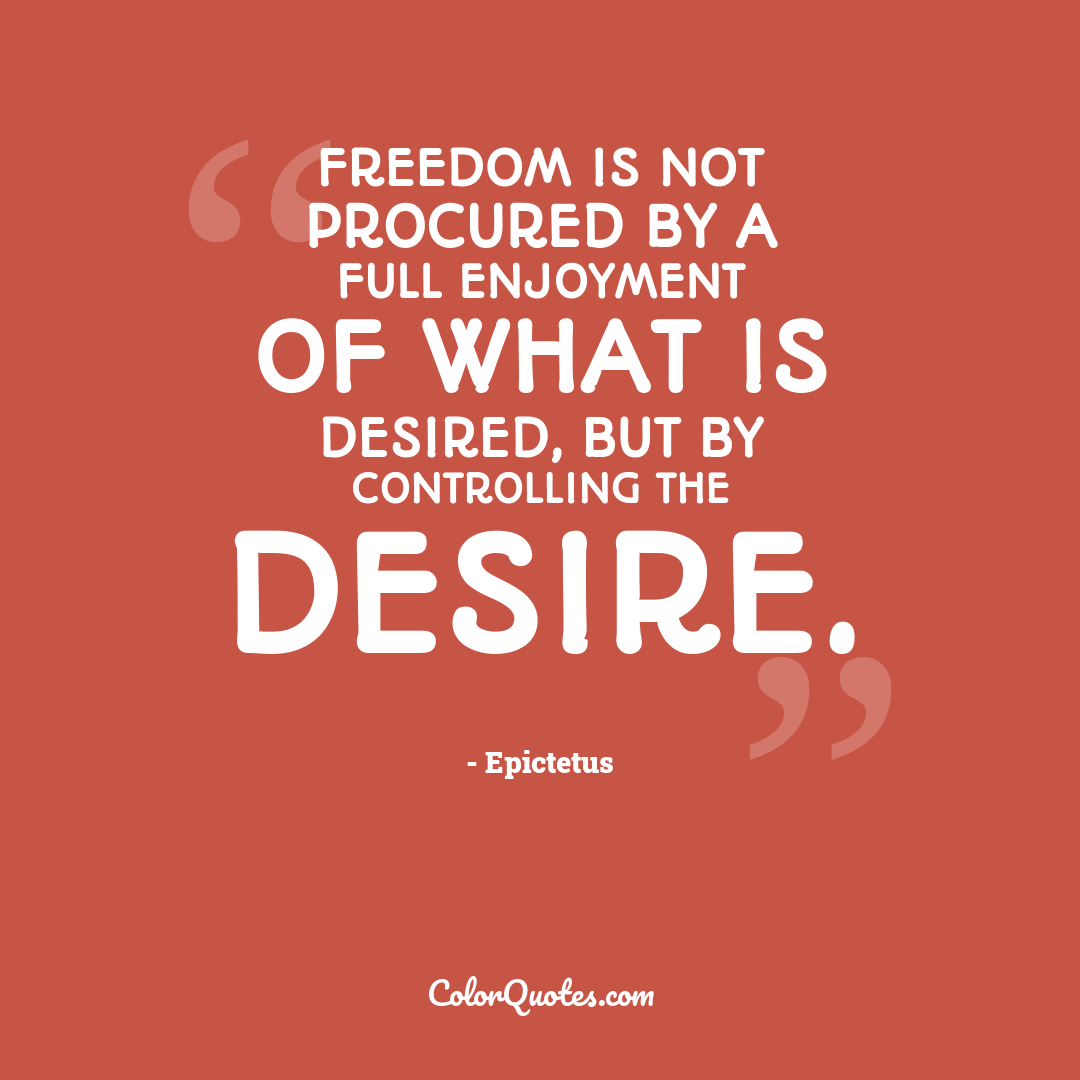 Freedom is not procured by a full enjoyment of what is desired, but by controlling the desire.