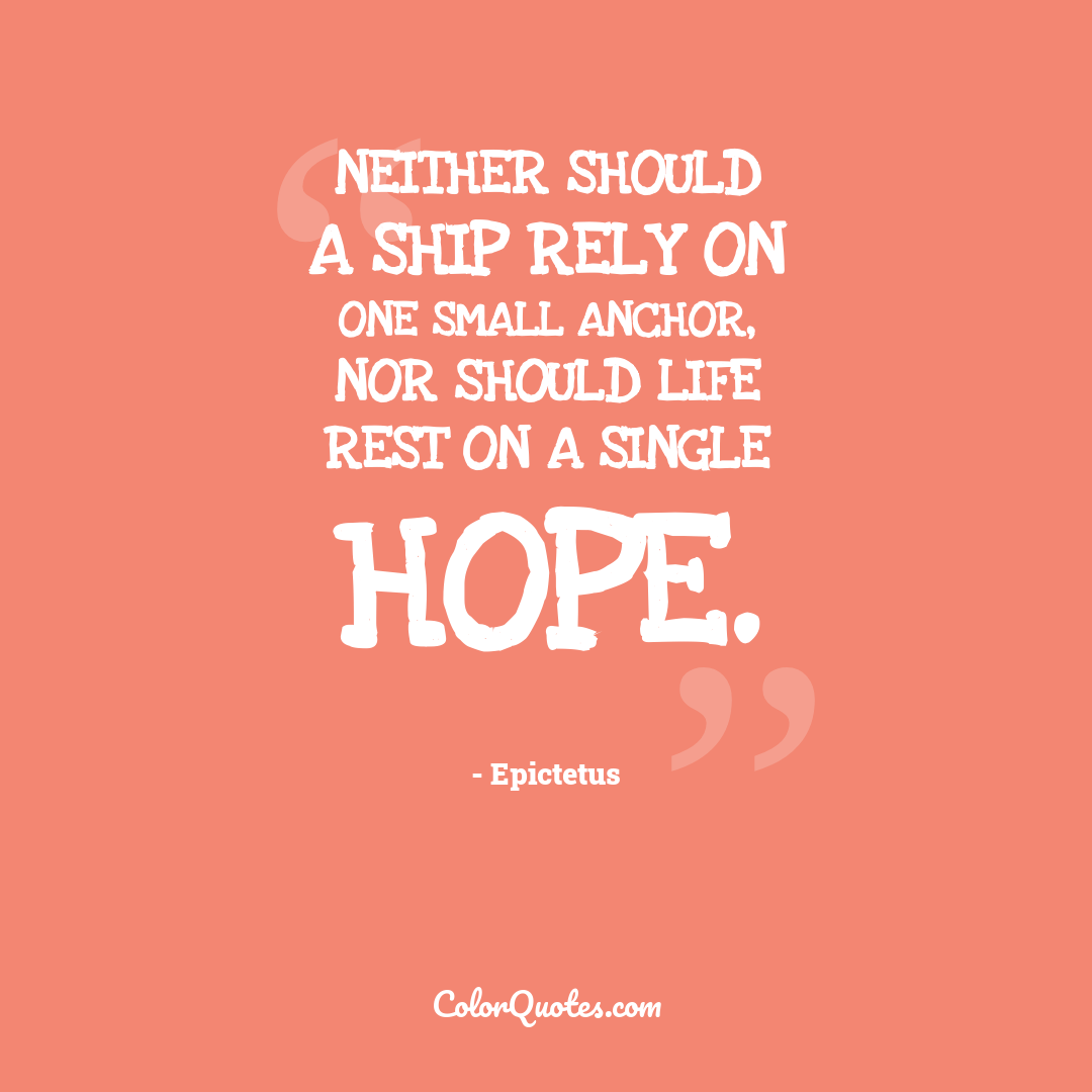 Neither should a ship rely on one small anchor, nor should life rest on a single hope.