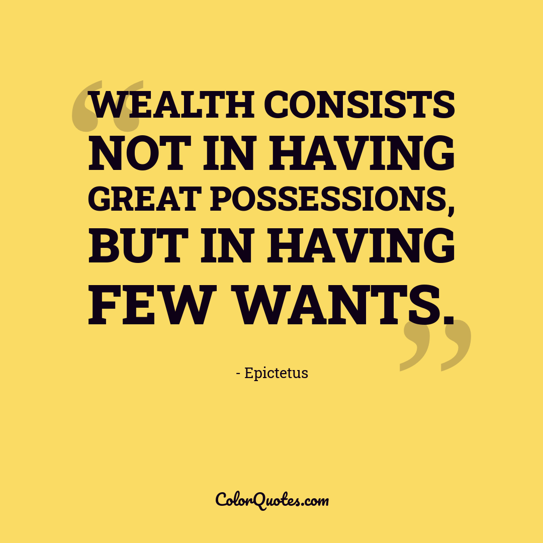 Wealth consists not in having great possessions, but in having few wants.