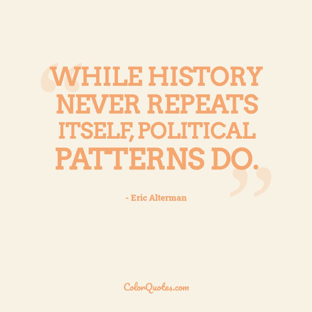 While history never repeats itself, political patterns do.