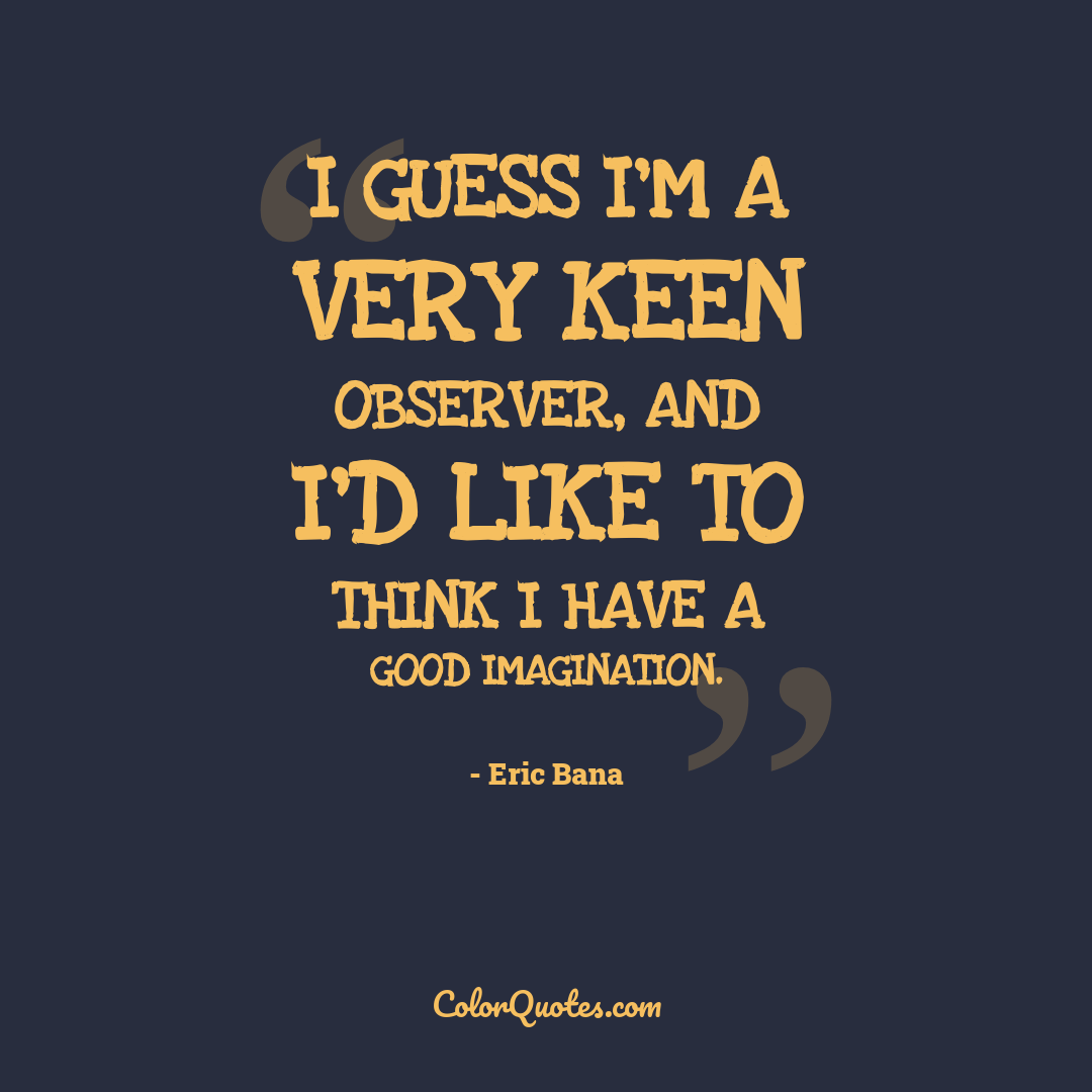 I guess I'm a very keen observer, and I'd like to think I have a good imagination.