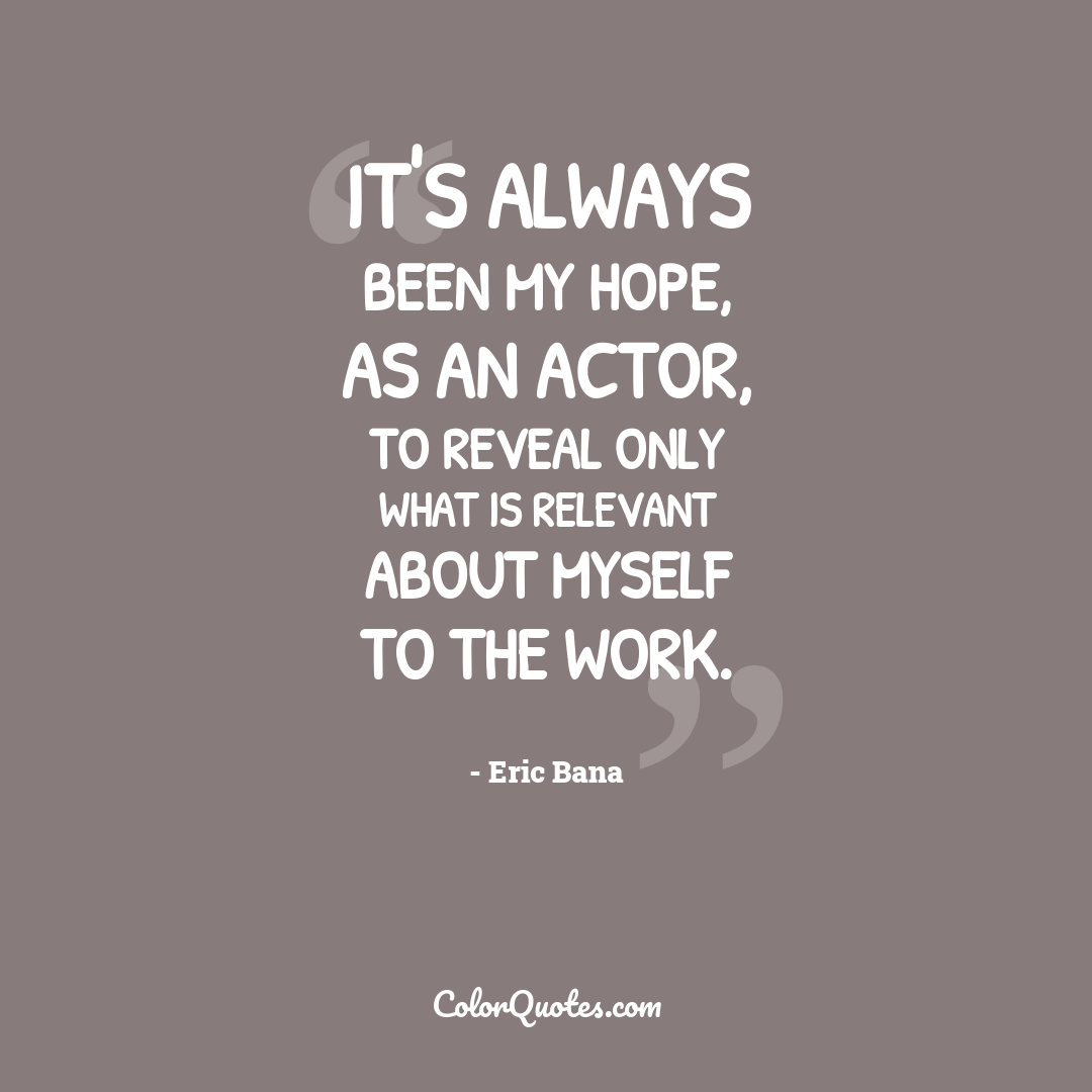It's always been my hope, as an actor, to reveal only what is relevant about myself to the work.