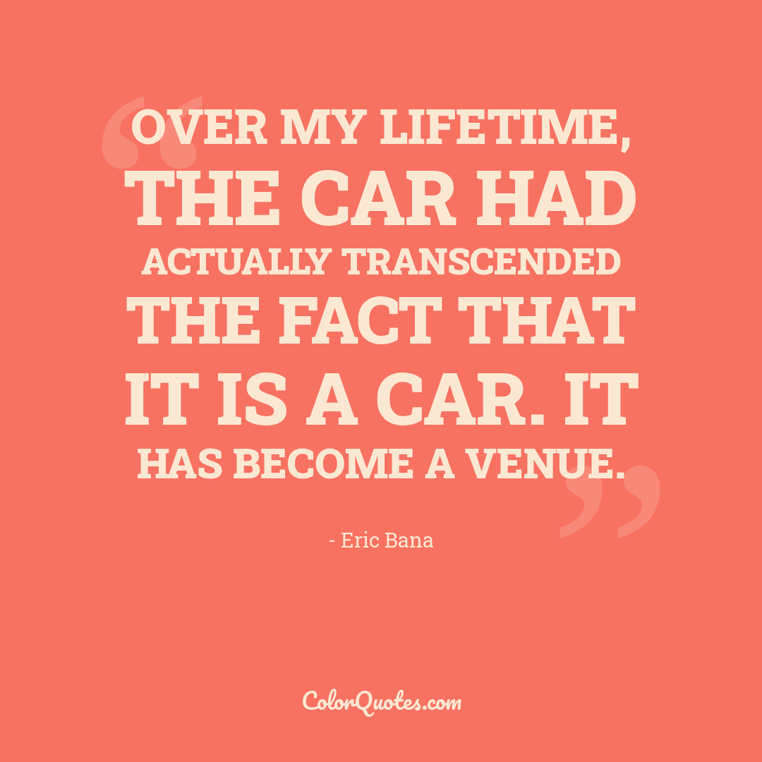 Over my lifetime, the car had actually transcended the fact that it is a car. It has become a venue.