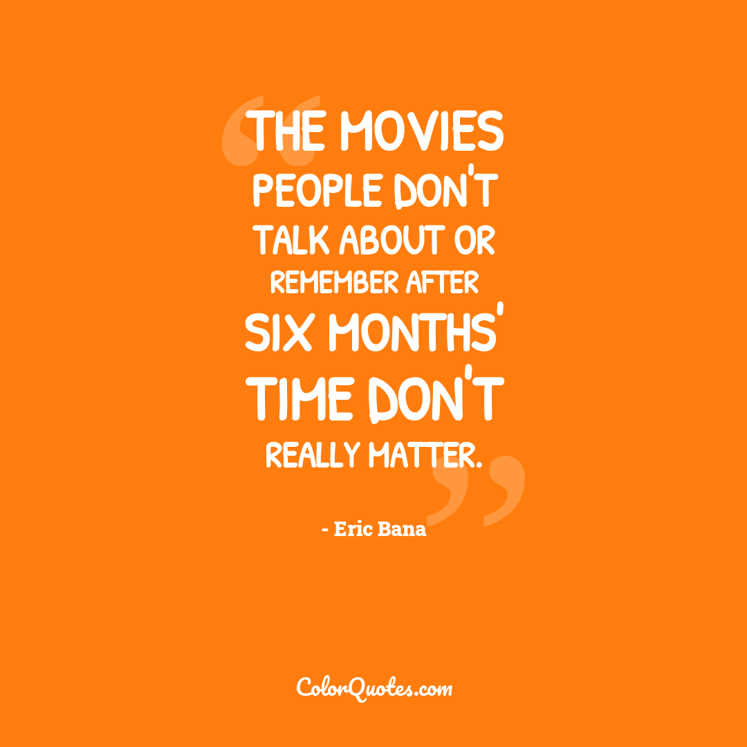 The movies people don't talk about or remember after six months' time don't really matter.