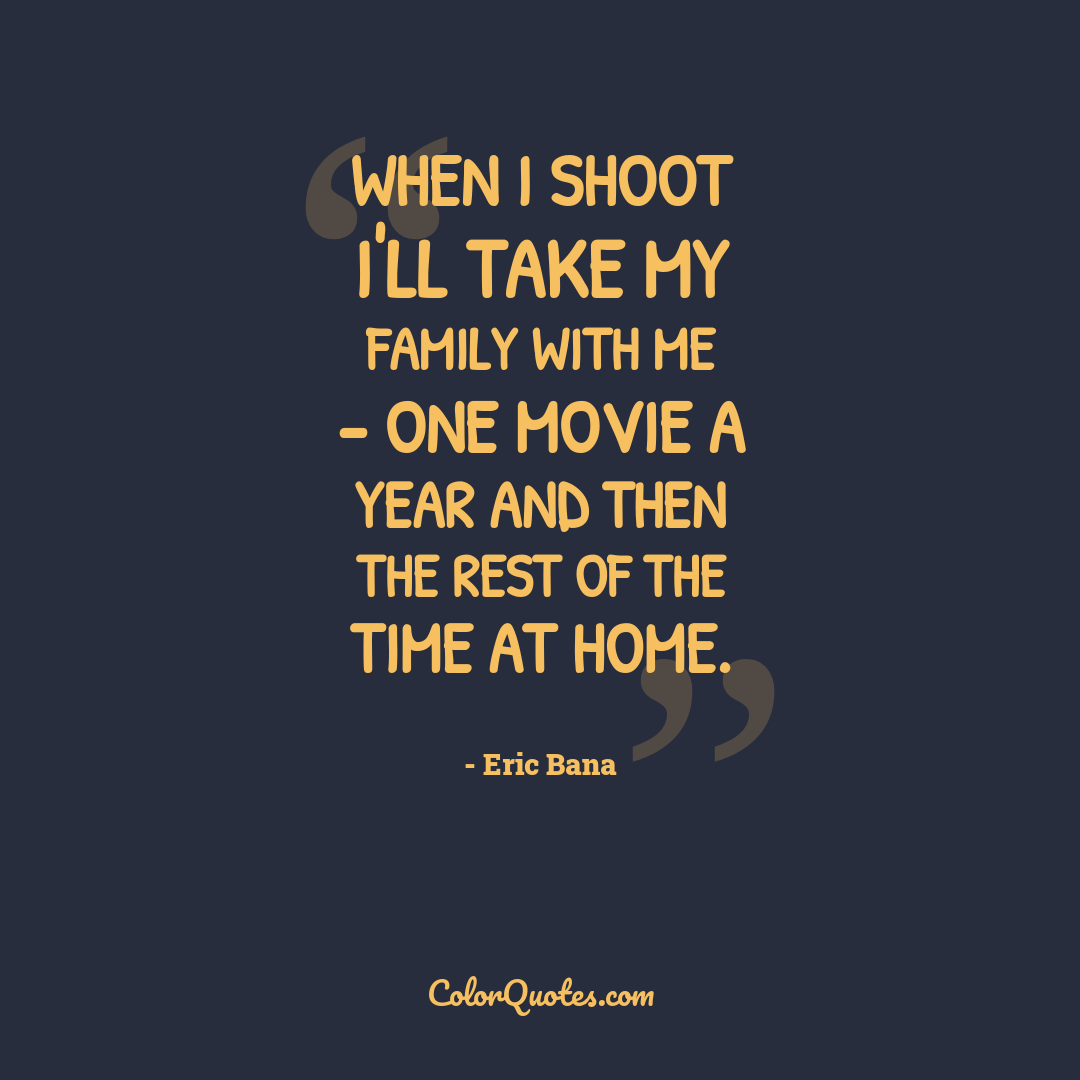 When I shoot I'll take my family with me - one movie a year and then the rest of the time at home.