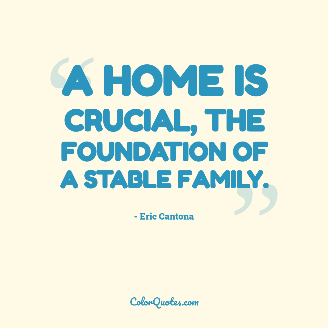 A home is crucial, the foundation of a stable family.