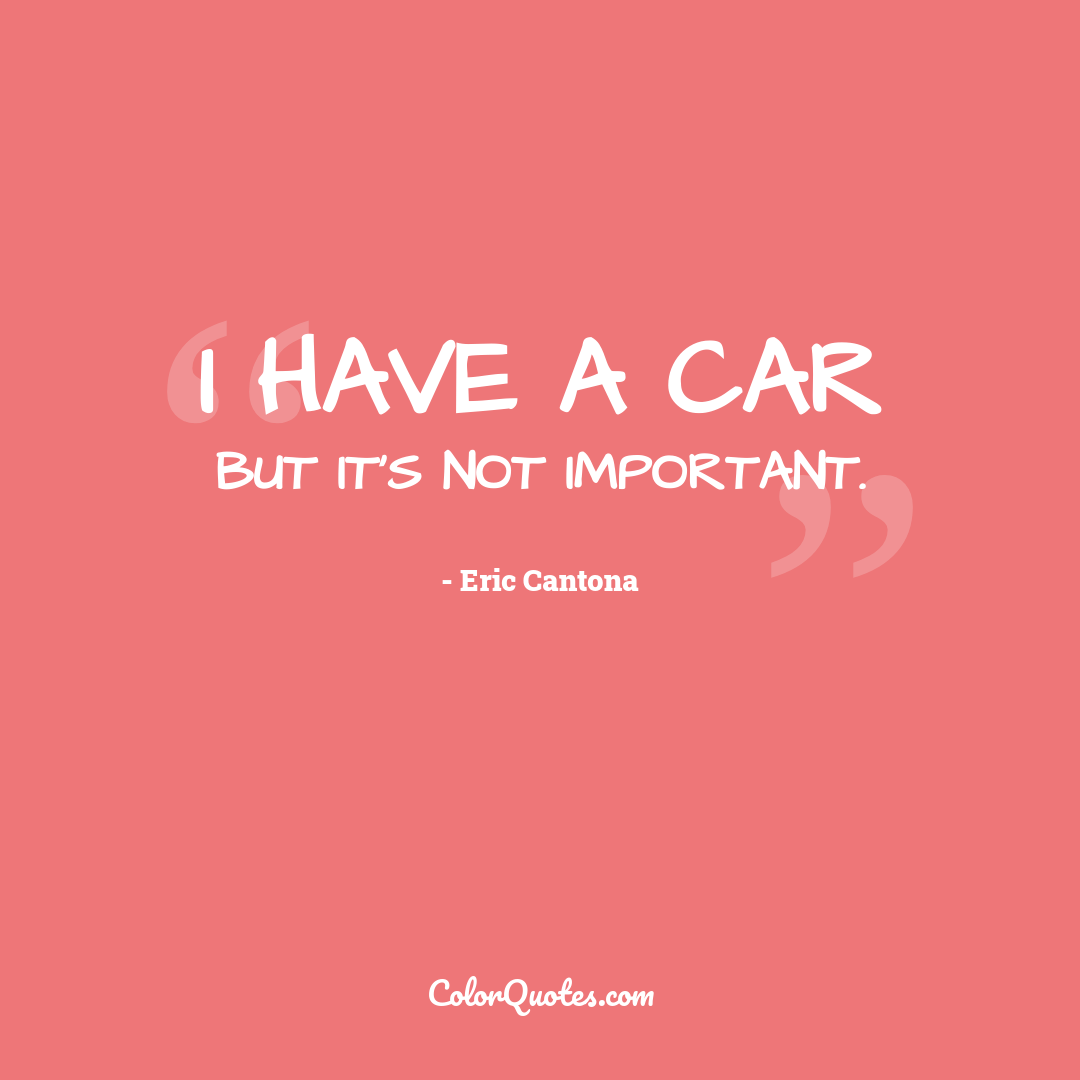 I have a car but it's not important.