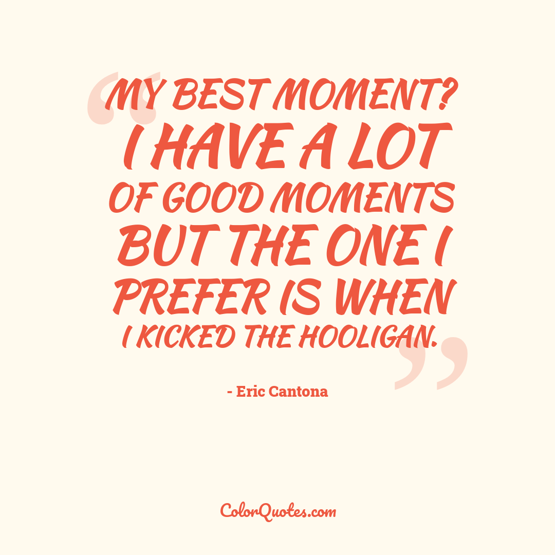 My best moment? I have a lot of good moments but the one I prefer is when I kicked the hooligan.