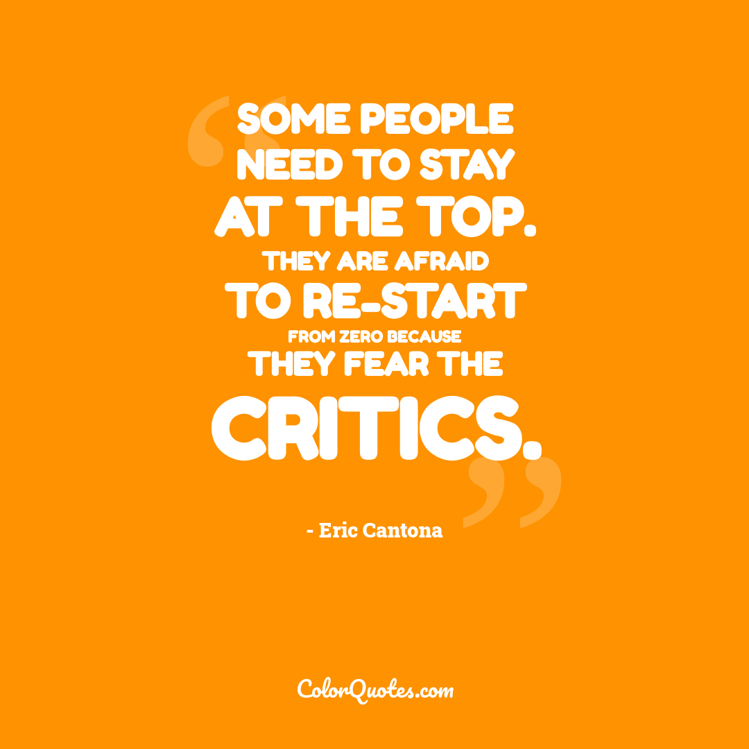 Some people need to stay at the top. They are afraid to re-start from zero because they fear the critics.