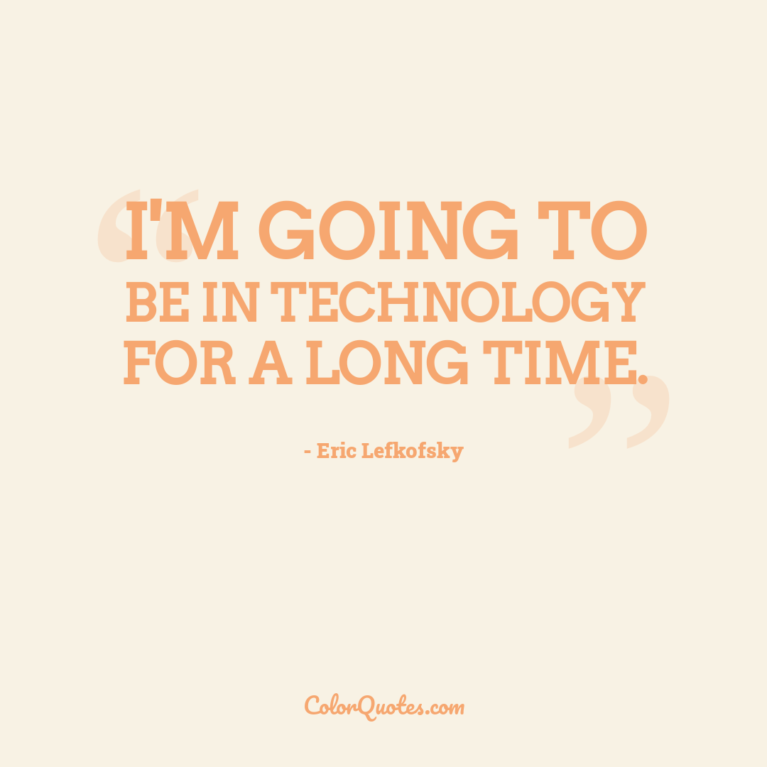 I'm going to be in technology for a long time.