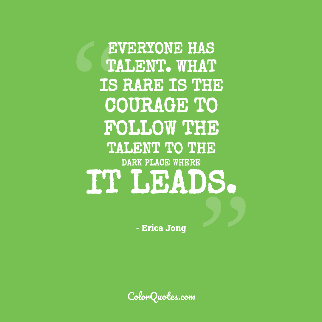 Everyone has talent. What is rare is the courage to follow the talent to the dark place where it leads.