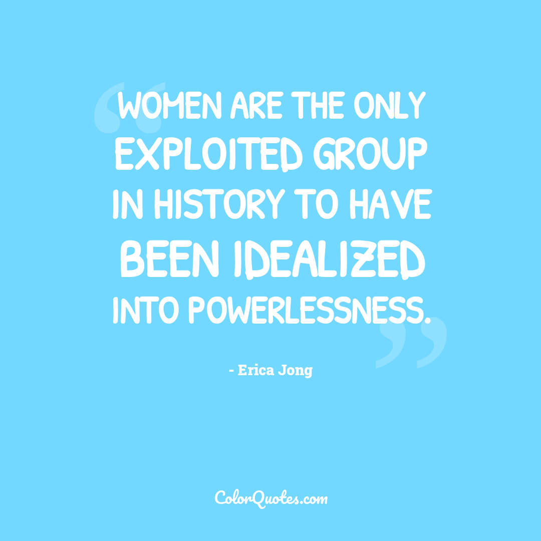Women are the only exploited group in history to have been idealized into powerlessness.