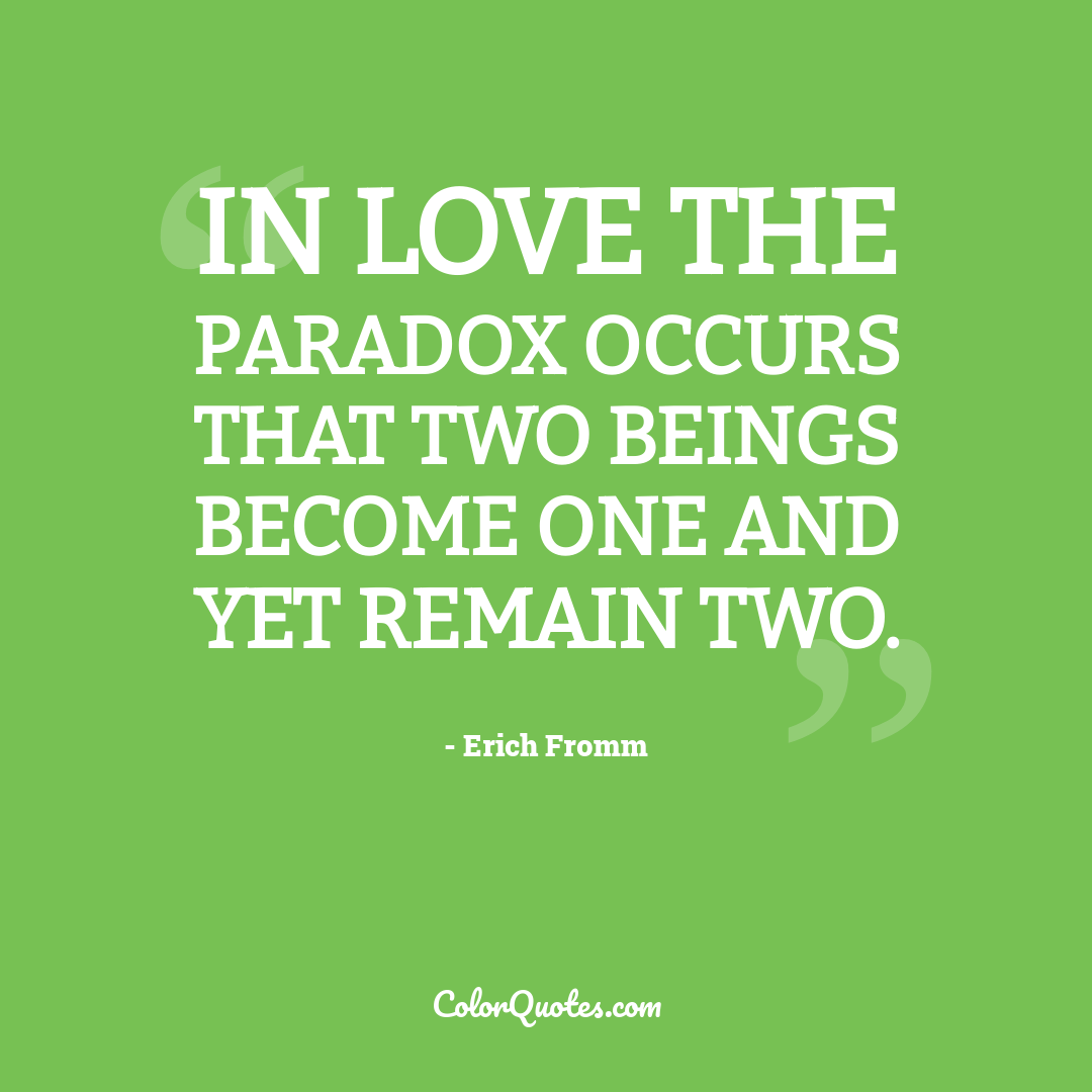 In love the paradox occurs that two beings become one and yet remain two.