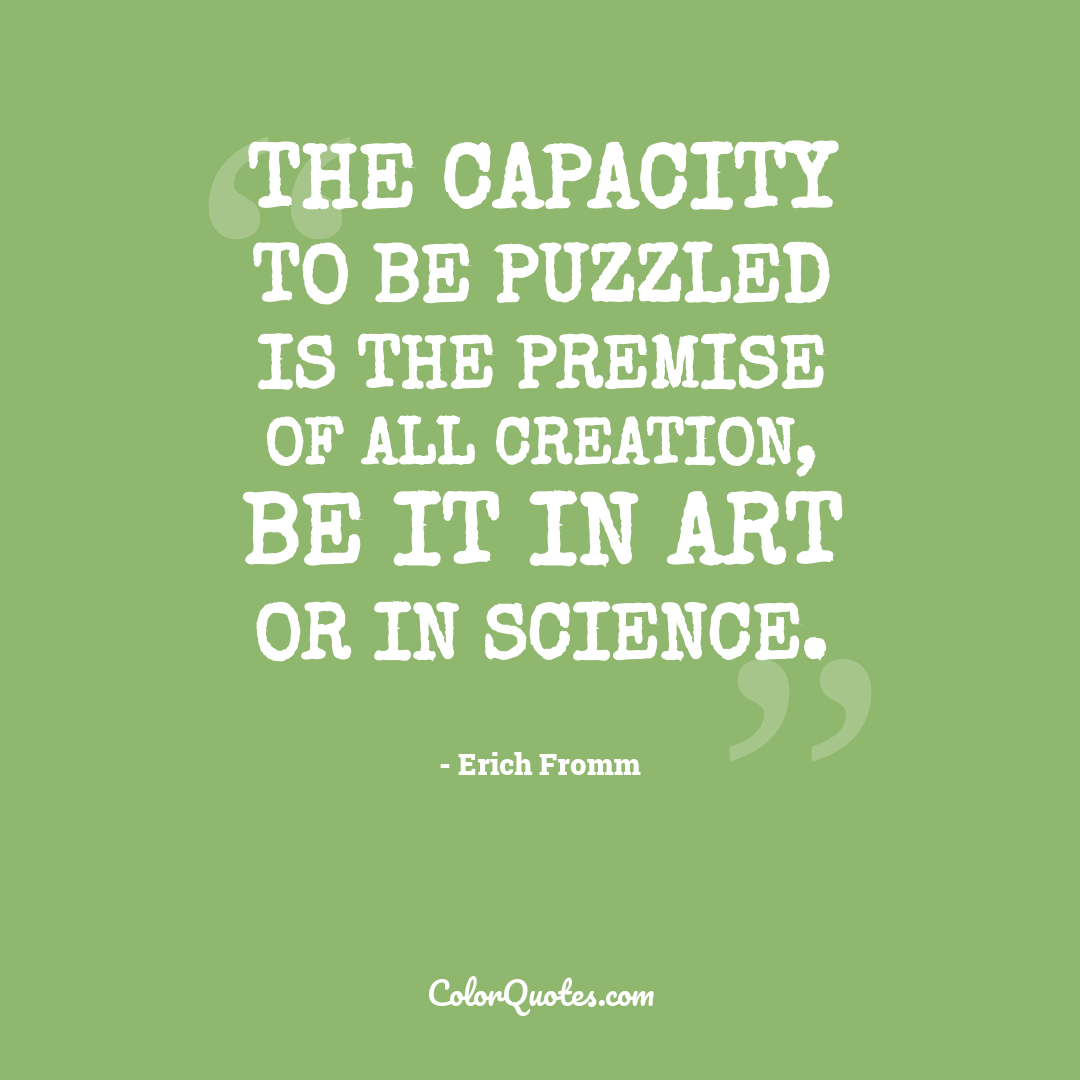 The capacity to be puzzled is the premise of all creation, be it in art or in science.