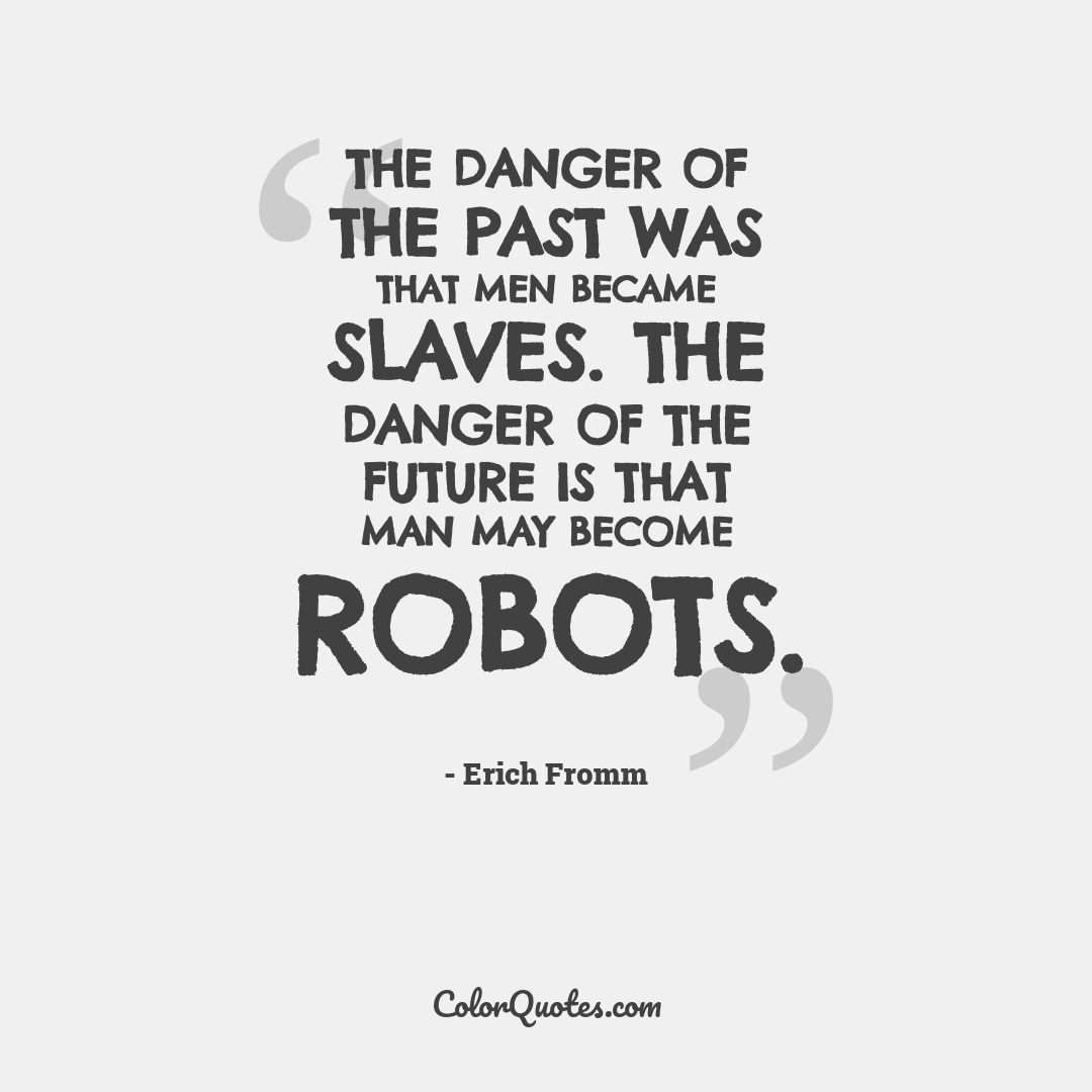 The danger of the past was that men became slaves. The danger of the future is that man may become robots.
