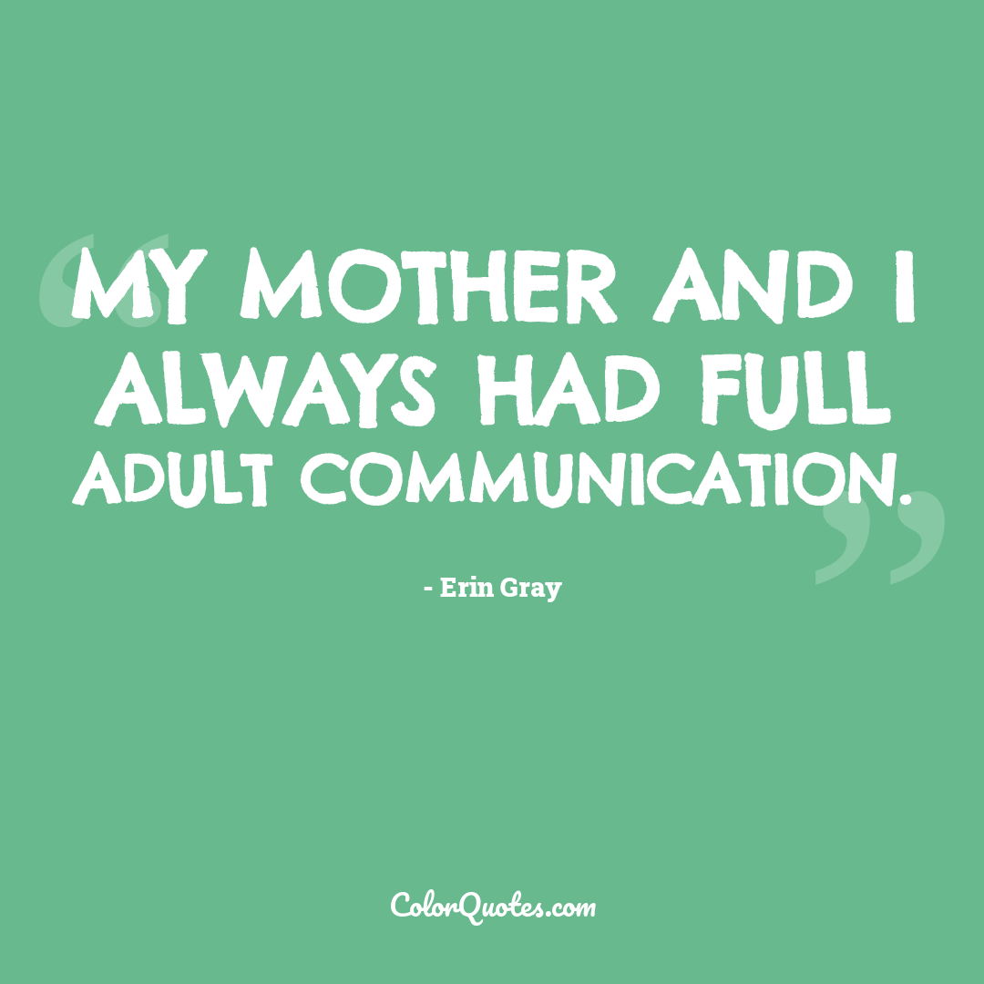 My mother and I always had full adult communication.