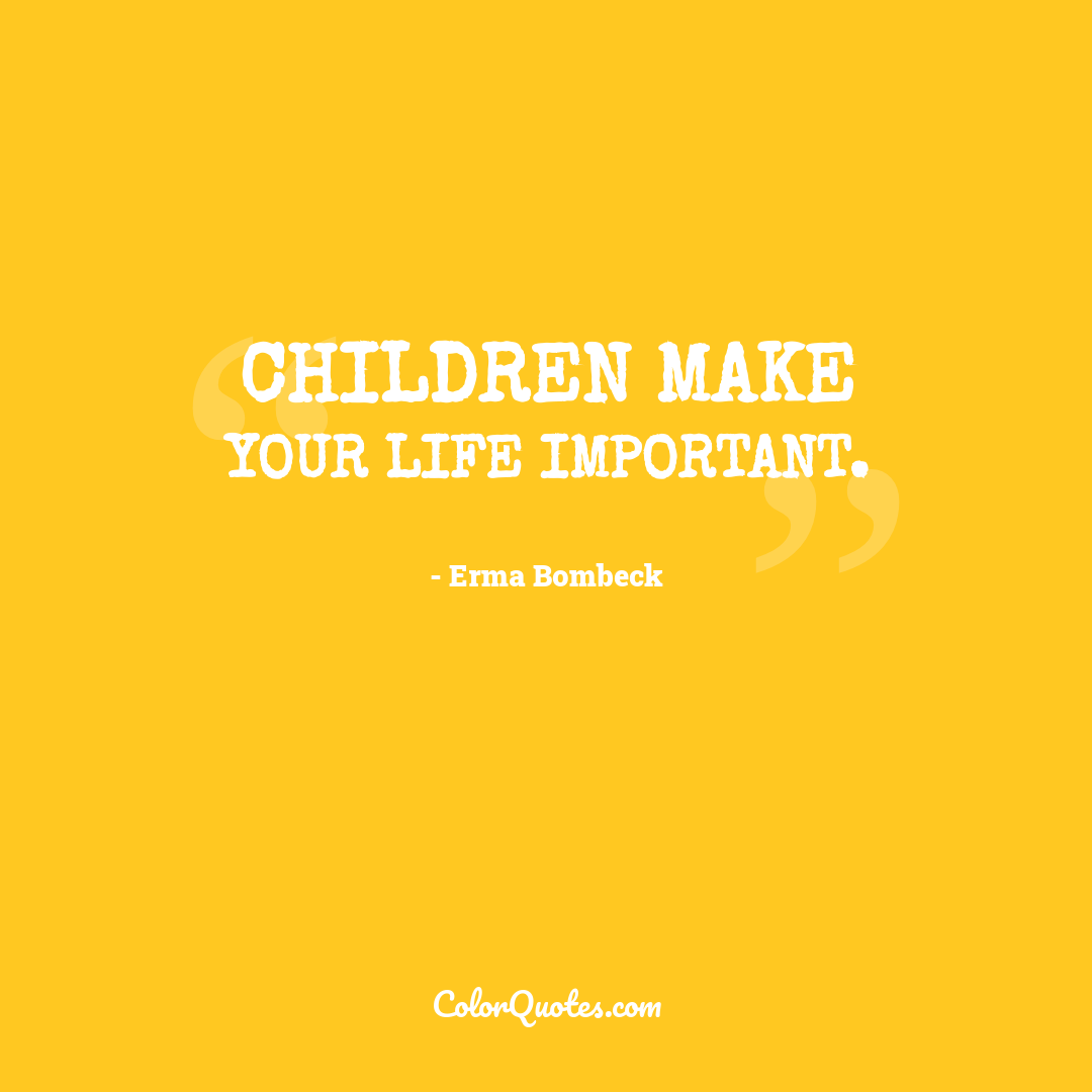 Children make your life important.