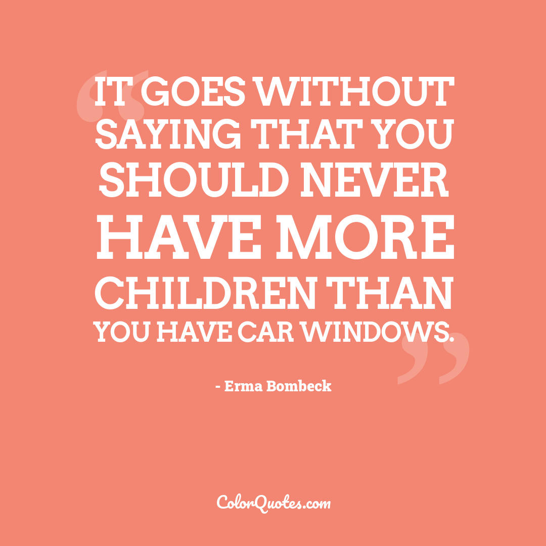 It goes without saying that you should never have more children than you have car windows.