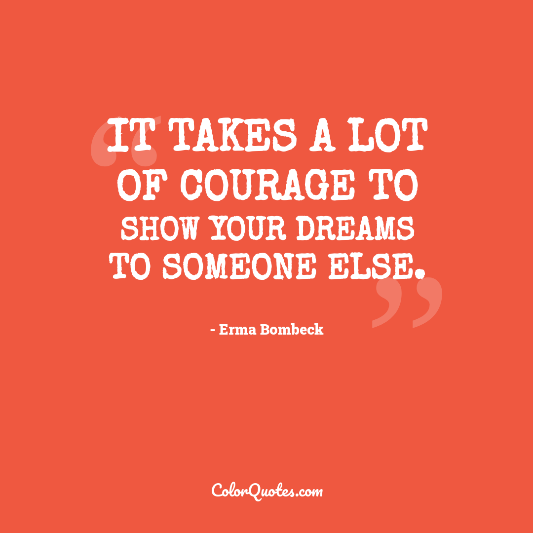 It takes a lot of courage to show your dreams to someone else.