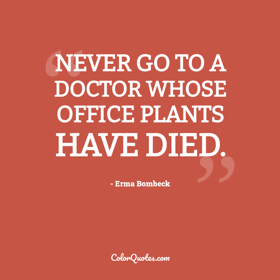 Never go to a doctor whose office plants have died. by Erma Bombeck