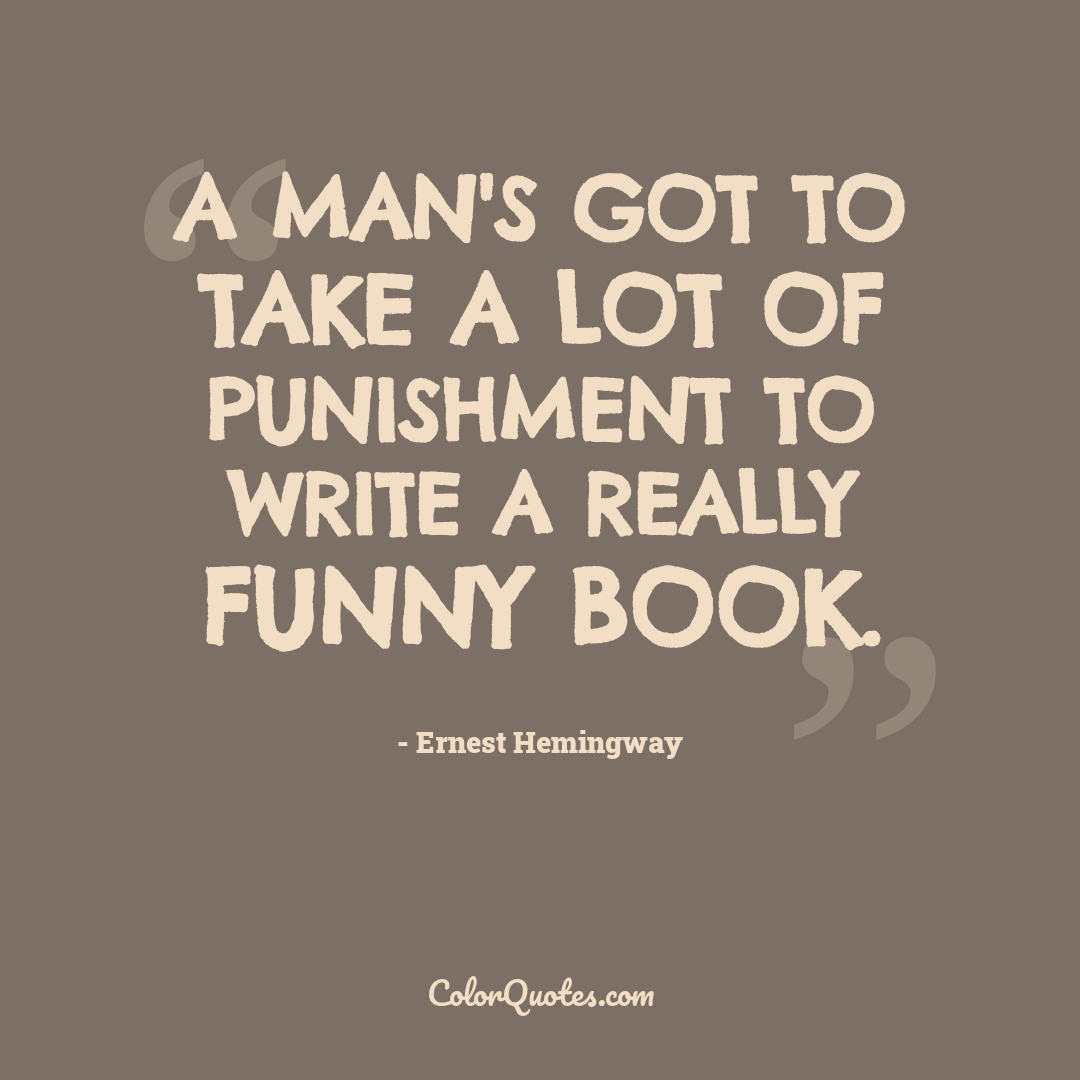 A man's got to take a lot of punishment to write a really funny book.