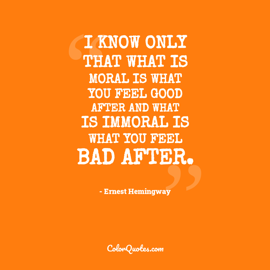 I know only that what is moral is what you feel good after and what is immoral is what you feel bad after.