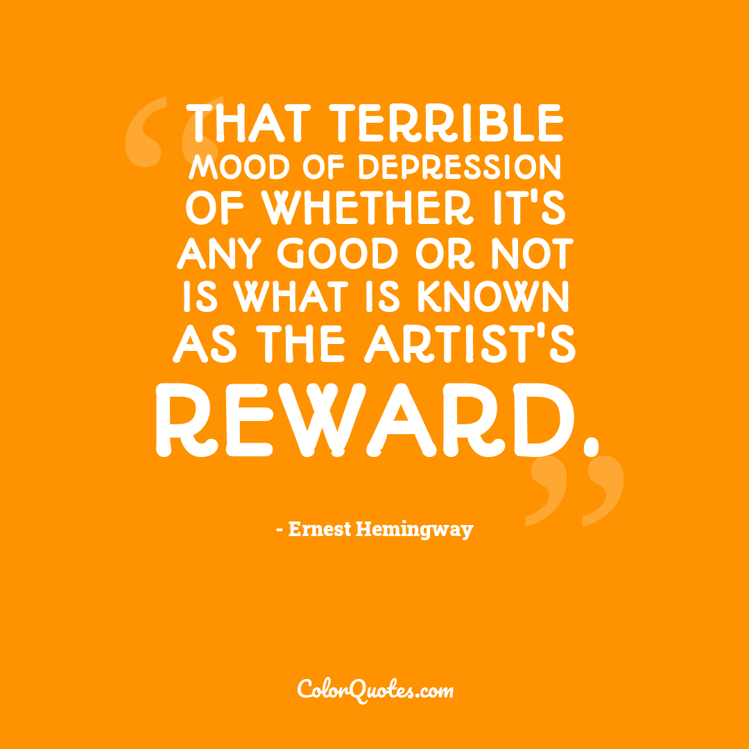 That terrible mood of depression of whether it's any good or not is what is known as The Artist's Reward.