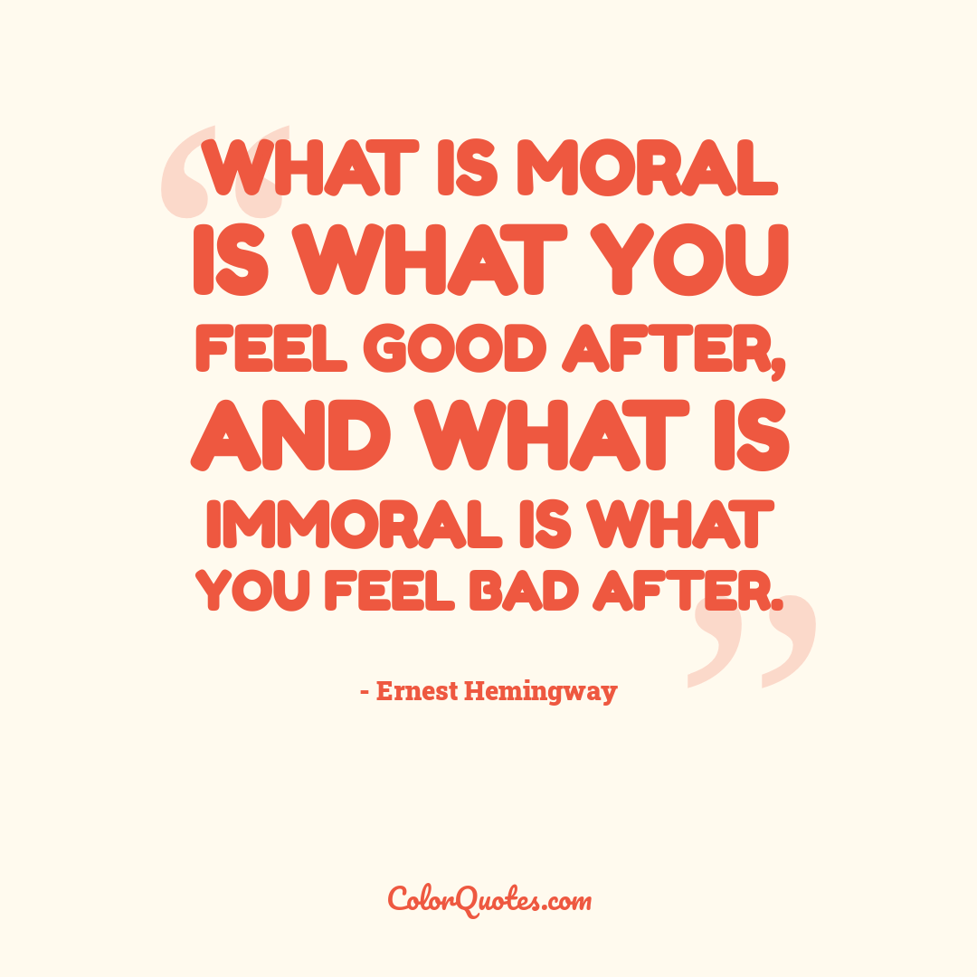 What is moral is what you feel good after, and what is immoral is what you feel bad after.