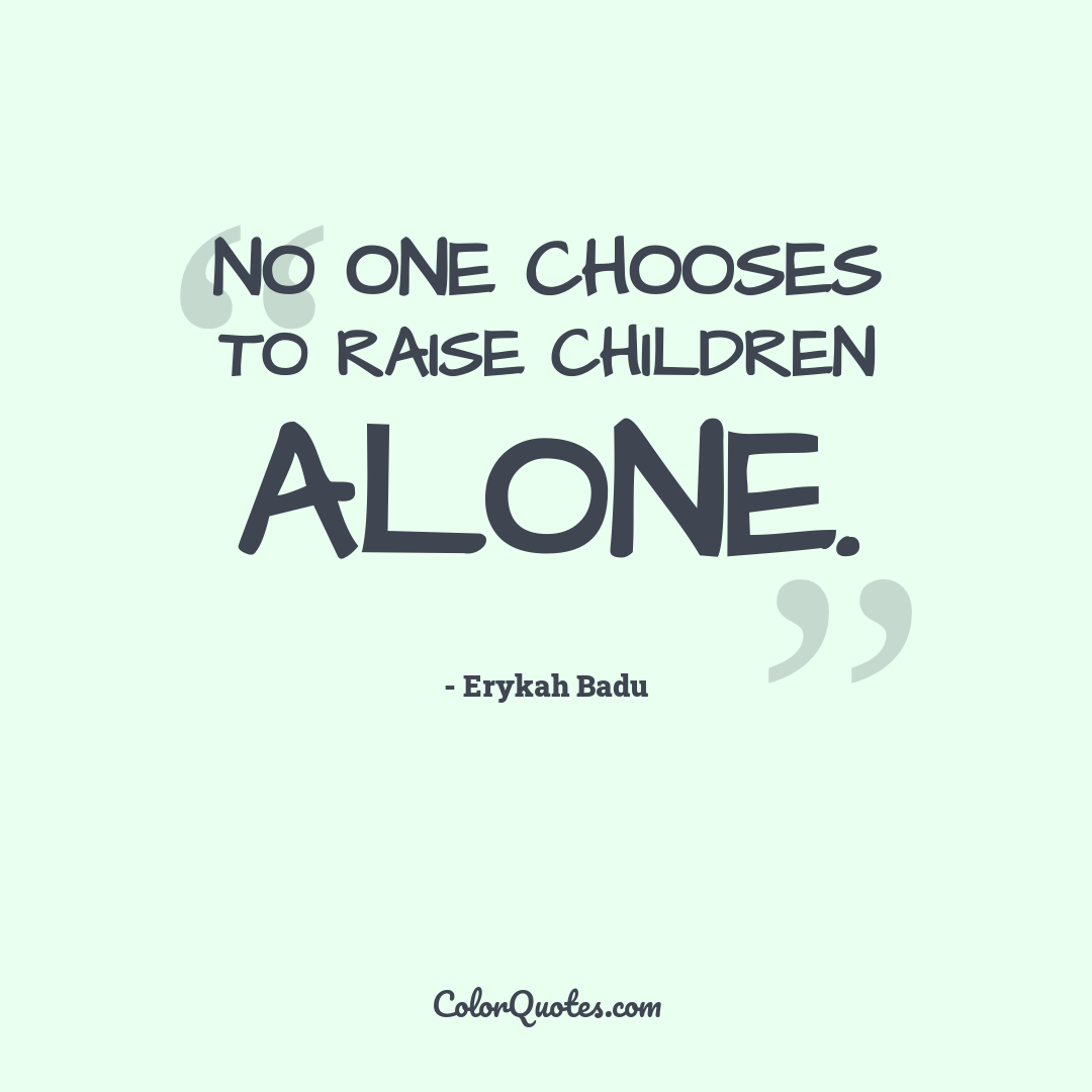 No one chooses to raise children alone.