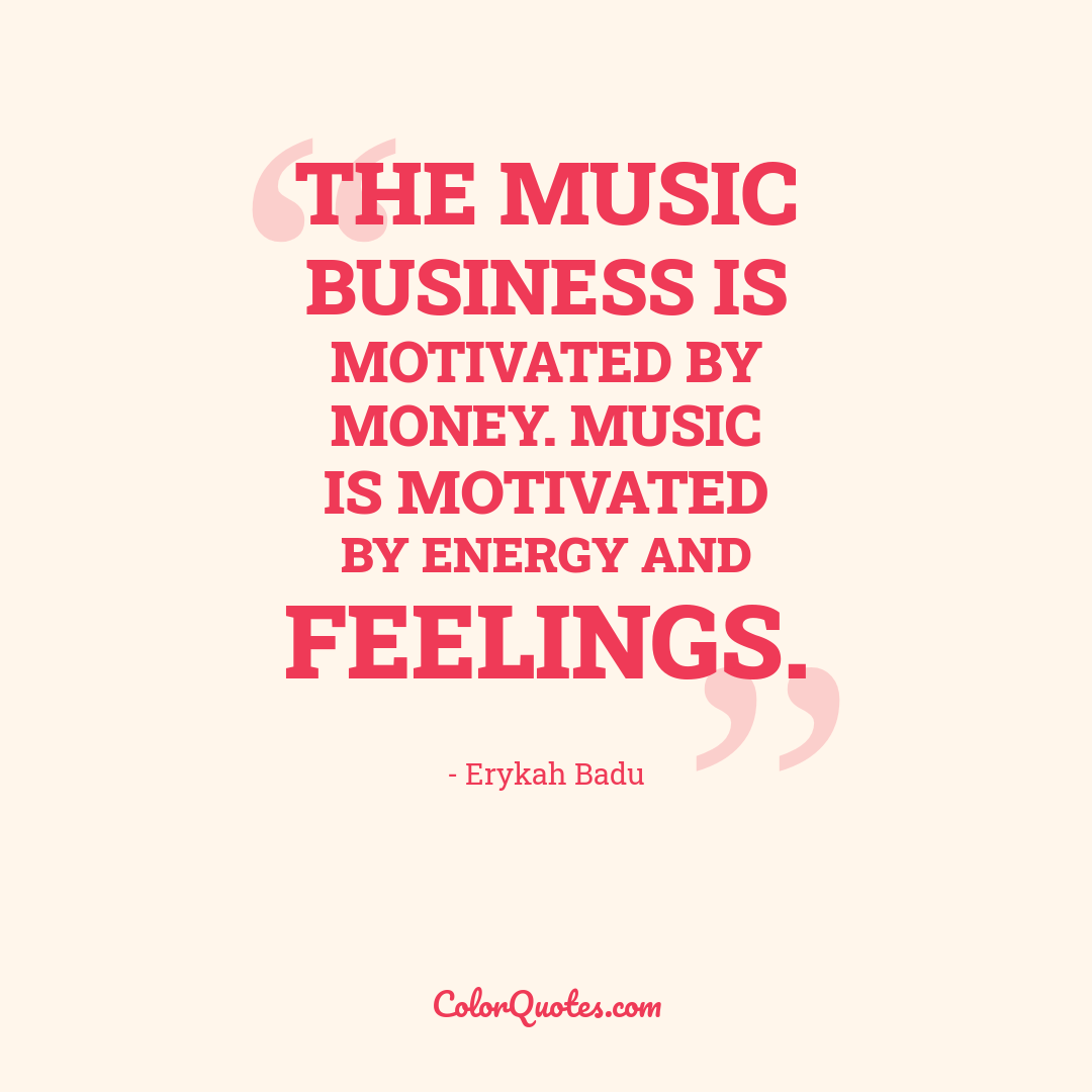 The music business is motivated by money. Music is motivated by energy and feelings.