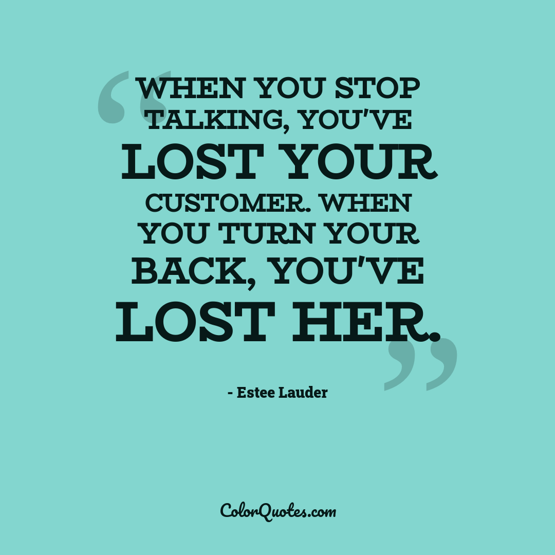 When you stop talking, you've lost your customer. When you turn your back, you've lost her.