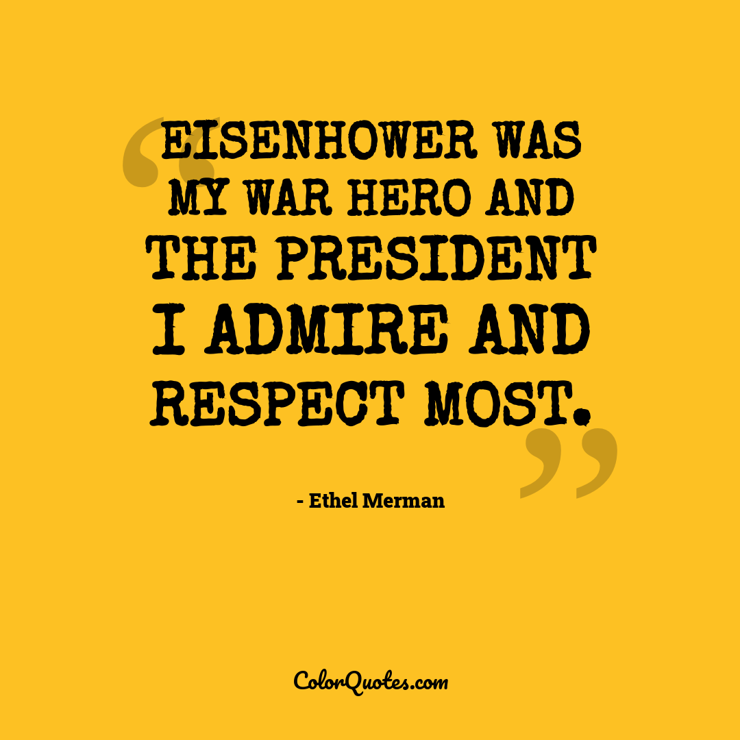 Eisenhower was my war hero and the President I admire and respect most.