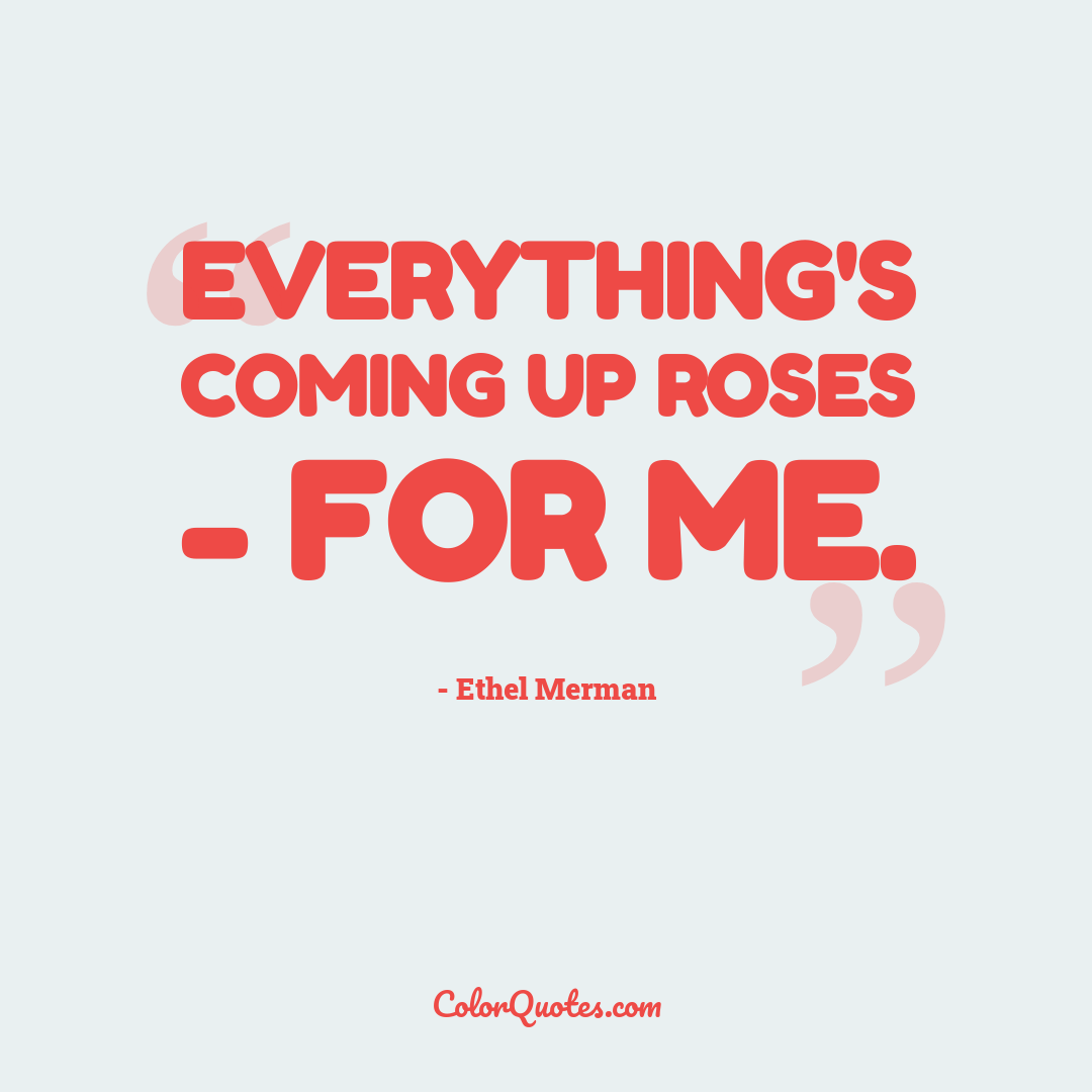 Everything's coming up roses - for me.