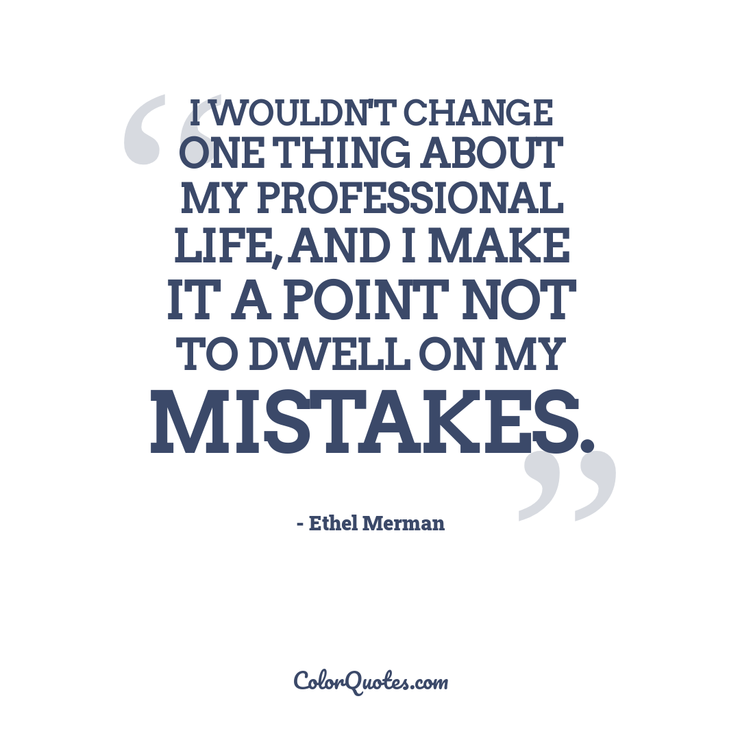 I wouldn't change one thing about my professional life, and I make it a point not to dwell on my mistakes.