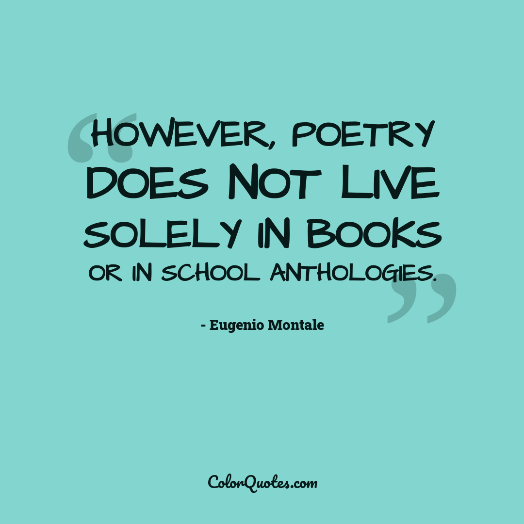 However, poetry does not live solely in books or in school anthologies. by Eugenio Montale