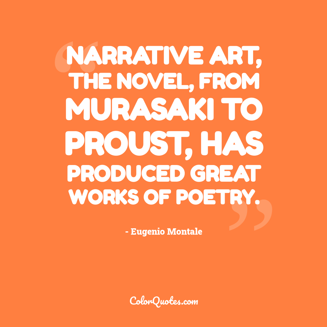 Narrative art, the novel, from Murasaki to Proust, has produced great works of poetry. by Eugenio Montale
