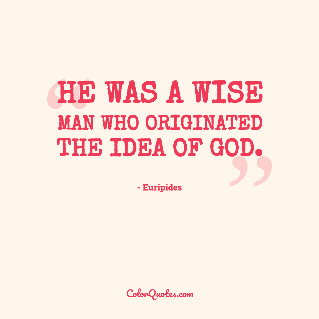He was a wise man who originated the idea of God.