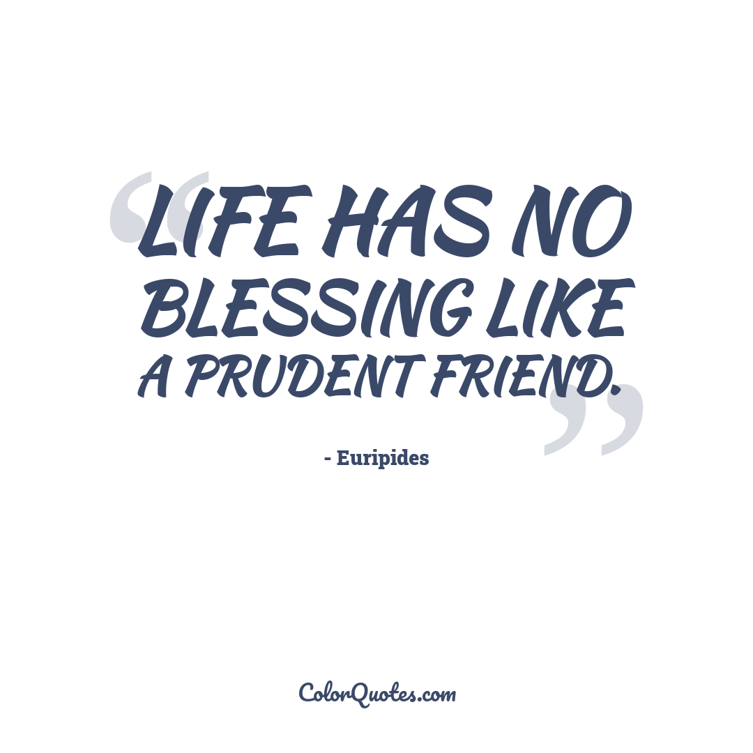 Life has no blessing like a prudent friend.
