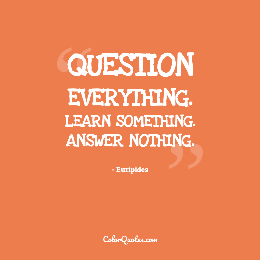 Question everything. Learn something. Answer nothing.