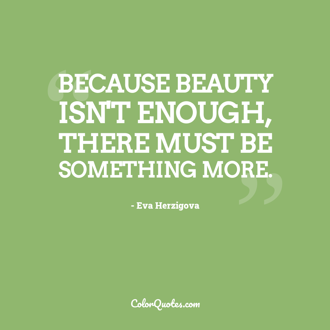 Because beauty isn't enough, there must be something more.