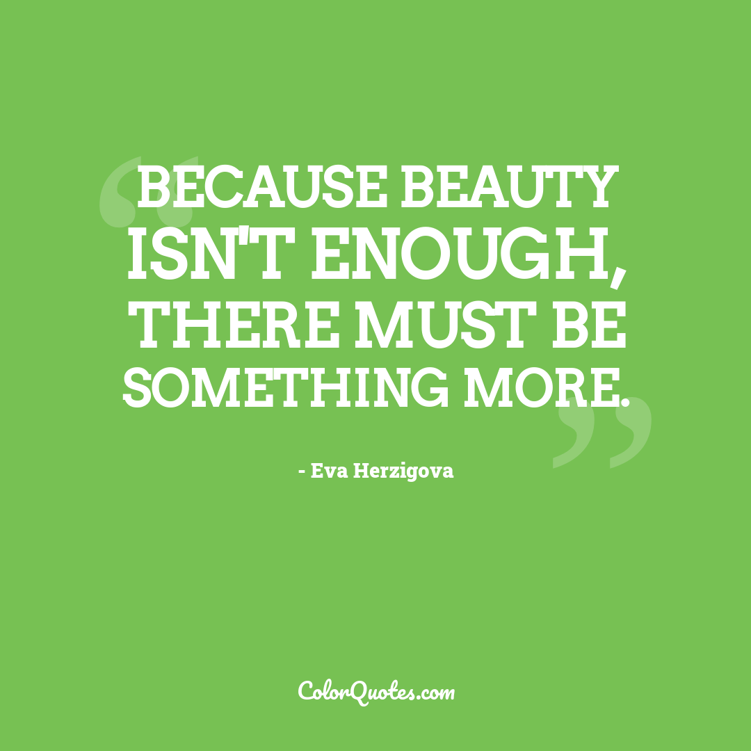 Because beauty isn't enough, there must be something more. by Eva Herzigova