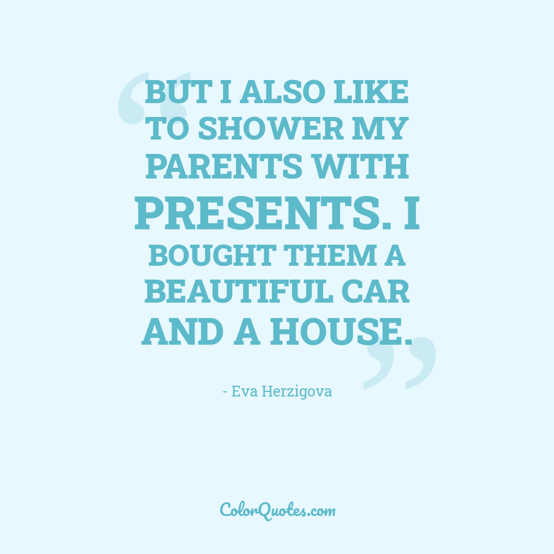 But I also like to shower my parents with presents. I bought them a beautiful car and a house.