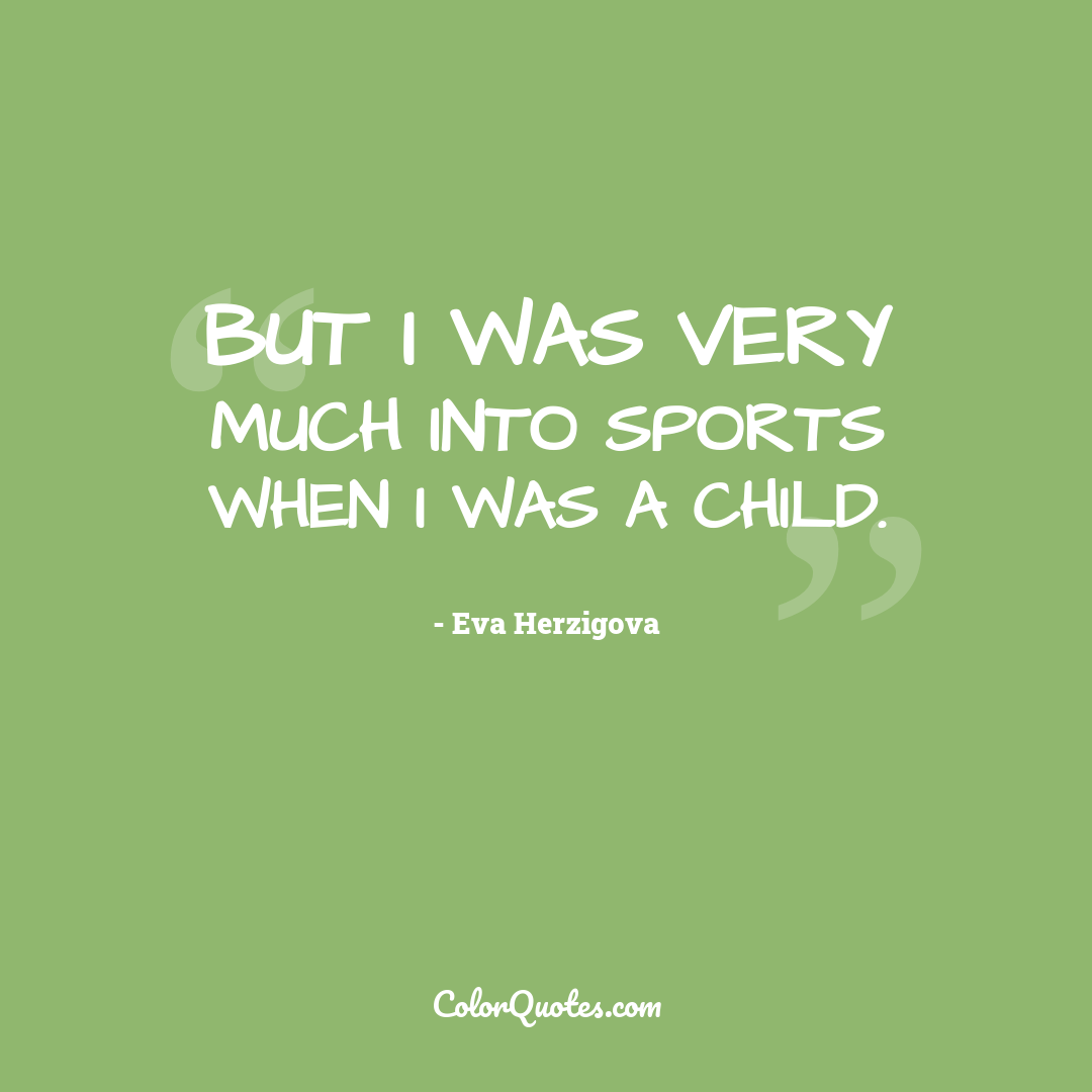 But I was very much into sports when I was a child.