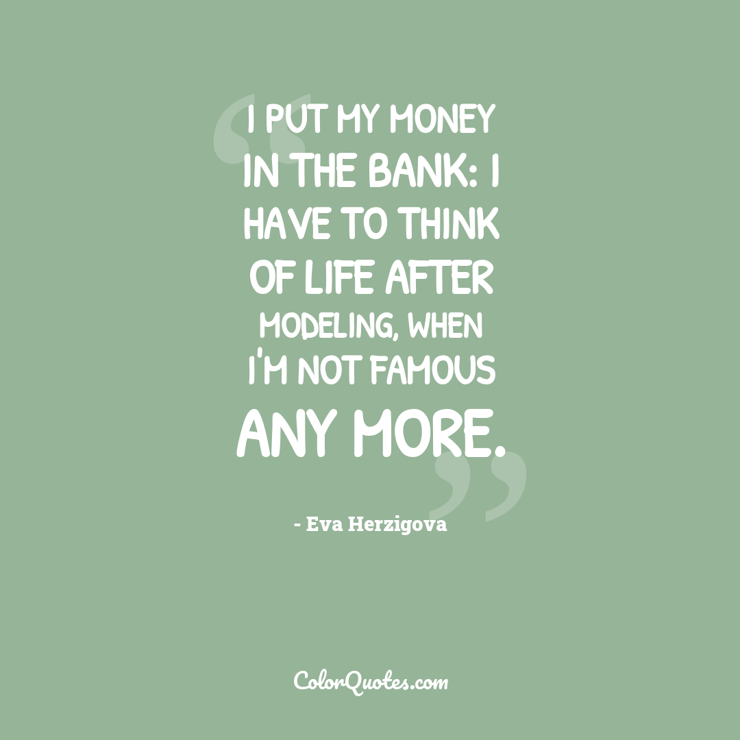 I put my money in the bank: I have to think of life after modeling, when I'm not famous any more.
