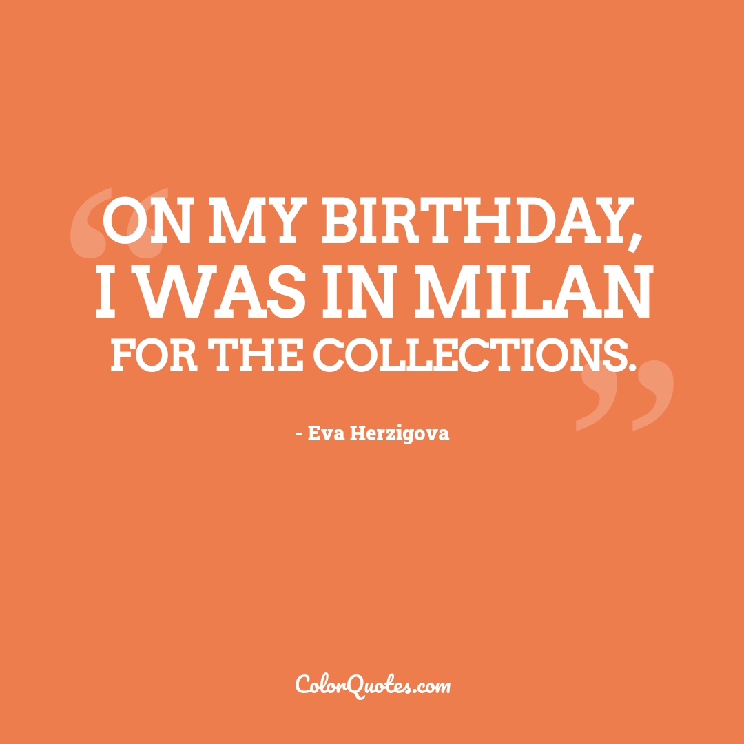 On my birthday, I was in Milan for the collections. by Eva Herzigova