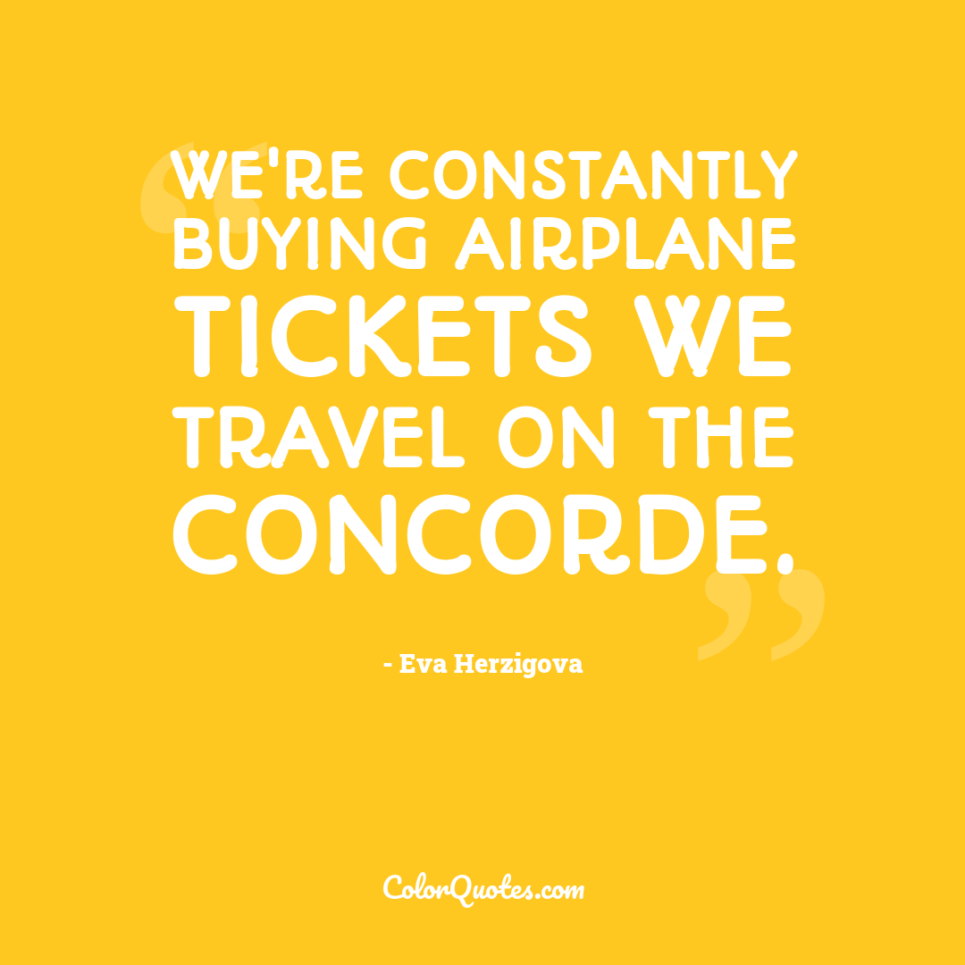 We're constantly buying airplane tickets we travel on the Concorde. by Eva Herzigova