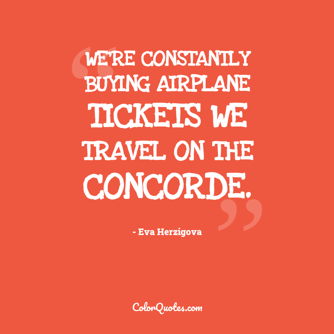 We're constantly buying airplane tickets we travel on the Concorde.