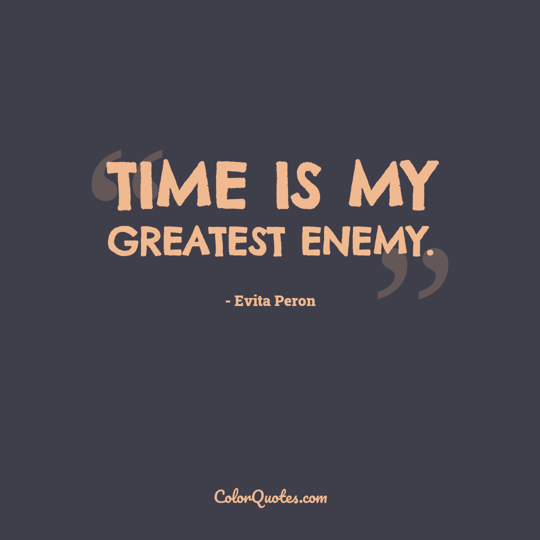 Time is my greatest enemy.