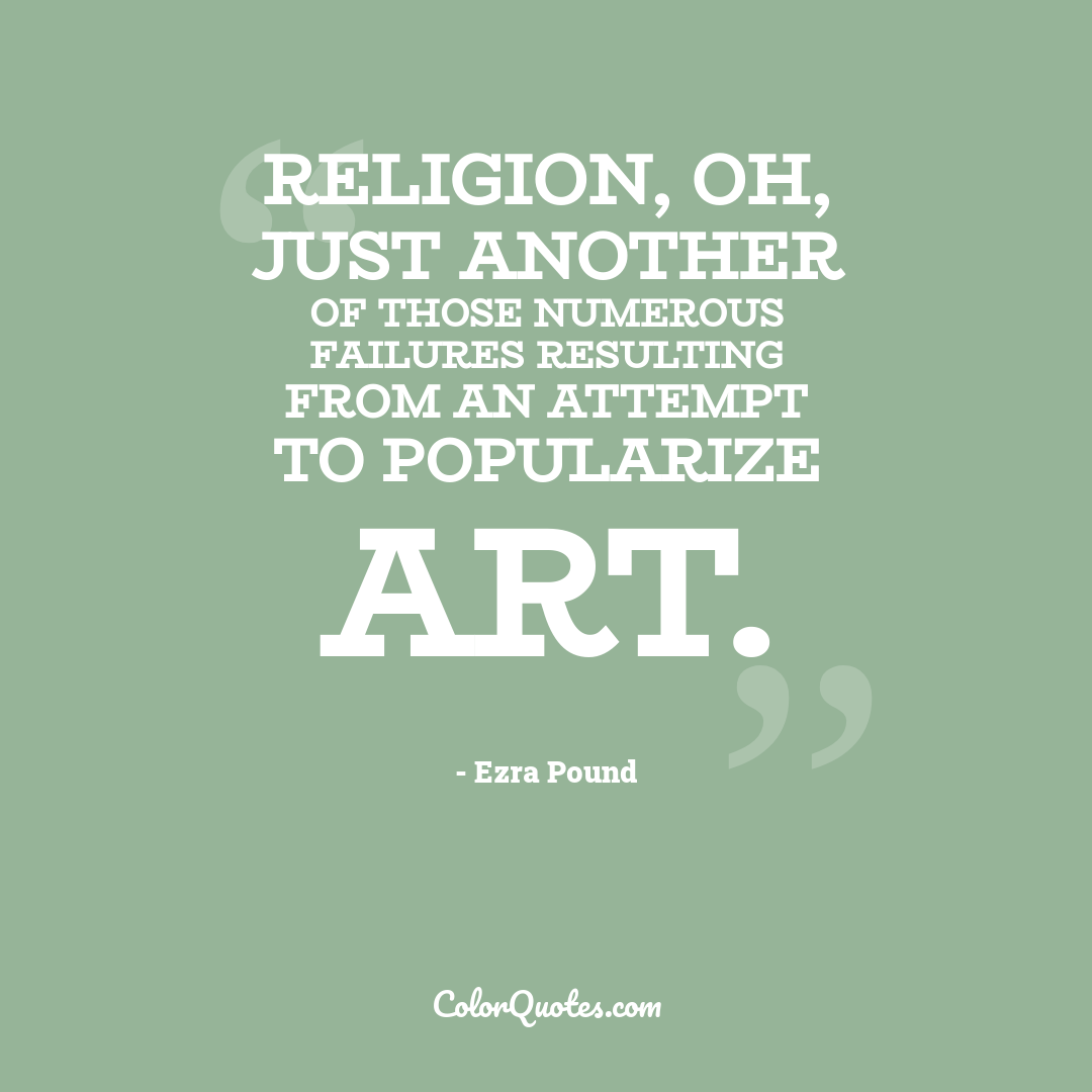 Religion, oh, just another of those numerous failures resulting from an attempt to popularize art.